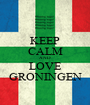 KEEP CALM AND LOVE GRONINGEN - Personalised Poster A1 size