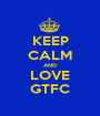 KEEP CALM AND LOVE GTFC - Personalised Poster A1 size