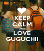 KEEP CALM AND LOVE GUGUCHII - Personalised Poster A1 size