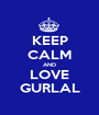 KEEP CALM AND LOVE GURLAL - Personalised Poster A1 size
