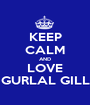 KEEP CALM AND LOVE GURLAL GILL - Personalised Poster A1 size