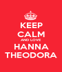 KEEP CALM AND LOVE HANNA THEODORA - Personalised Poster A1 size