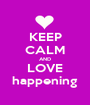 KEEP CALM AND LOVE happening - Personalised Poster A1 size