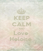 KEEP CALM AND Love  Heloise  - Personalised Poster A1 size