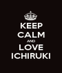 KEEP CALM AND LOVE ICHIRUKI - Personalised Poster A1 size