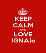 KEEP CALM AND LOVE IGNAIo - Personalised Poster A1 size