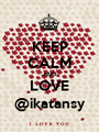 KEEP CALM AND LOVE @ikatansy - Personalised Poster A1 size