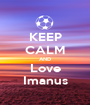 KEEP CALM AND Love Imanus - Personalised Poster A1 size