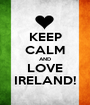 KEEP CALM AND LOVE IRELAND! - Personalised Poster A1 size