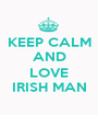 KEEP CALM AND  LOVE IRISH MAN - Personalised Poster A1 size