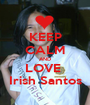 KEEP CALM AND LOVE  Irish Santos - Personalised Poster A1 size