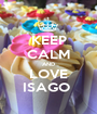 KEEP CALM AND LOVE ISAGO  - Personalised Poster A1 size