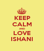 KEEP CALM AND LOVE ISHANI - Personalised Poster A1 size