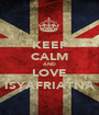 KEEP CALM AND LOVE ISYAFRIATNA - Personalised Poster A1 size