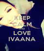 KEEP CALM AND LOVE IVAANA - Personalised Poster A1 size