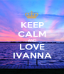 KEEP CALM AND LOVE IVANNA - Personalised Poster A1 size