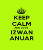 KEEP CALM AND LOVE IZWAN ANUAR - Personalised Poster A1 size