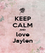 KEEP CALM AND love Jaylen - Personalised Poster A1 size