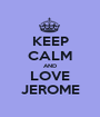 KEEP CALM AND LOVE JEROME - Personalised Poster A1 size