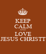 KEEP CALM AND LOVE JESUS CHRISTT - Personalised Poster A1 size