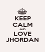 KEEP CALM AND LOVE JHORDAN - Personalised Poster A1 size
