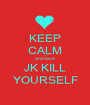 KEEP CALM and love  JK KILL YOURSELF - Personalised Poster A1 size
