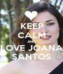 KEEP CALM AND LOVE JOANA SANTOS - Personalised Poster A1 size