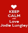 KEEP CALM AND Love Jodie Lungley - Personalised Poster A1 size