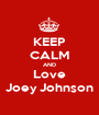 KEEP CALM AND Love Joey Johnson - Personalised Poster A1 size