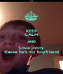 KEEP CALM AND Love jonny Cause he's my boyfriend - Personalised Poster A1 size