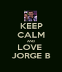 KEEP CALM AND LOVE  JORGE B - Personalised Poster A1 size