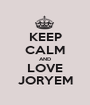 KEEP CALM AND LOVE JORYEM - Personalised Poster A1 size