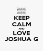 KEEP CALM AND LOVE JOSHUA G - Personalised Poster A1 size