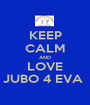 KEEP CALM AND LOVE JUBO 4 EVA  - Personalised Poster A1 size