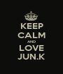 KEEP CALM AND LOVE JUN.K - Personalised Poster A1 size