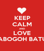 KEEP CALM AND LOVE KABOGOH BATUR - Personalised Poster A1 size