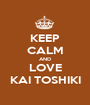 KEEP CALM AND LOVE KAI TOSHIKI - Personalised Poster A1 size