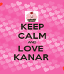 KEEP CALM AND LOVE  KANAR  - Personalised Poster A1 size