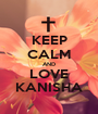 KEEP CALM AND LOVE KANISHA - Personalised Poster A1 size