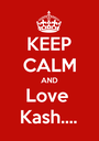 KEEP CALM AND Love  Kash.... - Personalised Poster A1 size