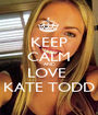 KEEP CALM AND LOVE  KATE TODD - Personalised Poster A1 size