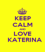 KEEP CALM AND LOVE   KATERINA - Personalised Poster A1 size