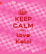 KEEP CALM AND love Kelci - Personalised Poster A1 size