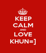 KEEP CALM AND LOVE KHUN=] - Personalised Poster A1 size