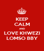 KEEP CALM AND LOVE KHWEZI LOMSO BBY - Personalised Poster A1 size