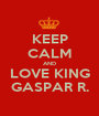 KEEP CALM AND LOVE KING GASPAR R. - Personalised Poster A1 size