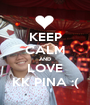 KEEP CALM AND LOVE KK PINA :( - Personalised Poster A1 size