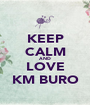KEEP CALM AND LOVE KM BURO - Personalised Poster A1 size