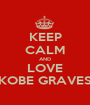 KEEP CALM AND LOVE KOBE GRAVES - Personalised Poster A1 size