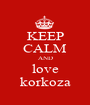 KEEP CALM AND love korkoza - Personalised Poster A1 size